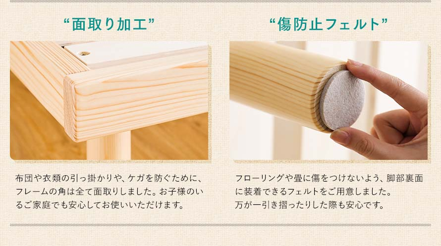 The bed frame has chamfered edges to prevent breakage and chippings that may cause injuries. Felt are placed on the legs to protect the floor from scratching.